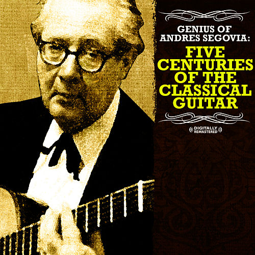 Genius Of Andres Segovia: Five Centuries Of The Classical Guitar (Digitally Remastered) by Andres Segovia