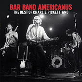 Bar Band Americanus: The Best Of Charlie Pickett And by Charlie Pickett