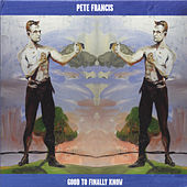 Good to Finally Know by Pete Francis