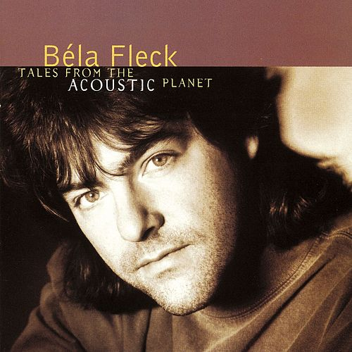 Tales From The Acoustic Planet by Bela Fleck