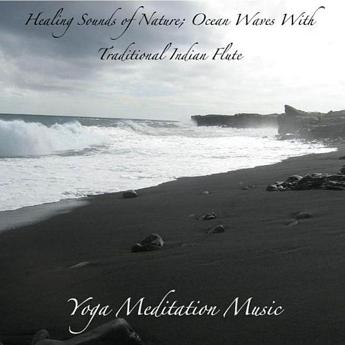 Healing Sounds of Nature; Ocean Waves With Traditional Indian Flute: Music for Deep Meditation, Relaxation and Yoga by Yoga Meditation Music
