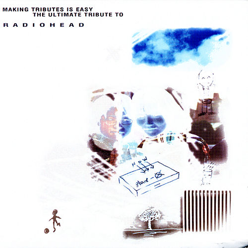 Making Tributes Is Easy: The Ultimate Tribute To Radiohead by Various Artists