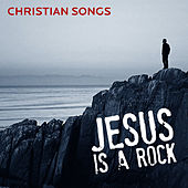 Jesus Is a Rock: Christian Songs by Various Artists