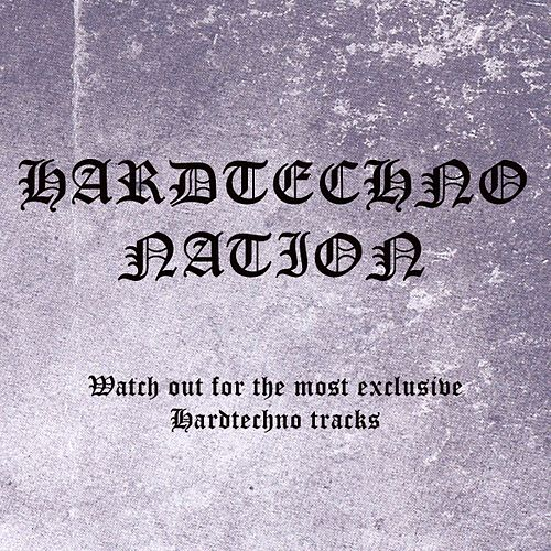 Hardtechno Nation - Watch Out For The Most Exclusive Hardtechno Tracks by Various Artists