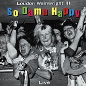 So Damn Happy by Loudon Wainwright III