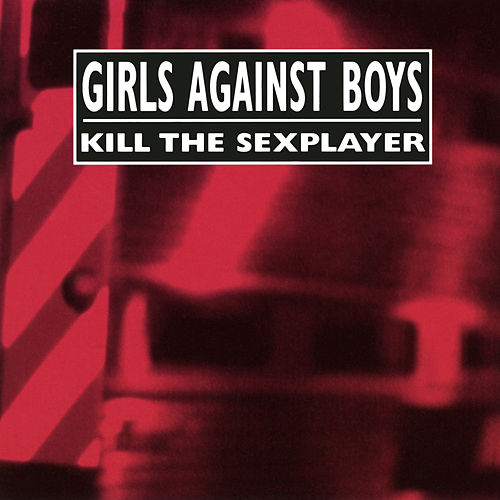 Kill The Sexplayer by Girls Against Boys