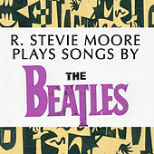 R. Stevie Moore Plays Songs by The Beatles by R Stevie Moore