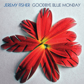 Goodbye Blue Monday by Jeremy Fisher
