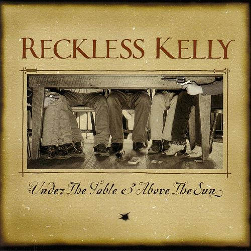 Under The Table & Above The Sun by Reckless Kelly
