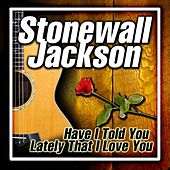 Have I Told You Lately That I Love You by Stonewall Jackson