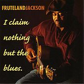 I Claim Nothing But The Blues by Fruteland Jackson