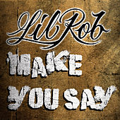 Make You Say by Lil Rob