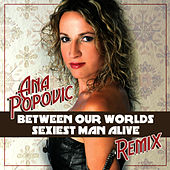 Between Our Worlds / Sexiest Man Alive - Remix Single by Ana Popovic