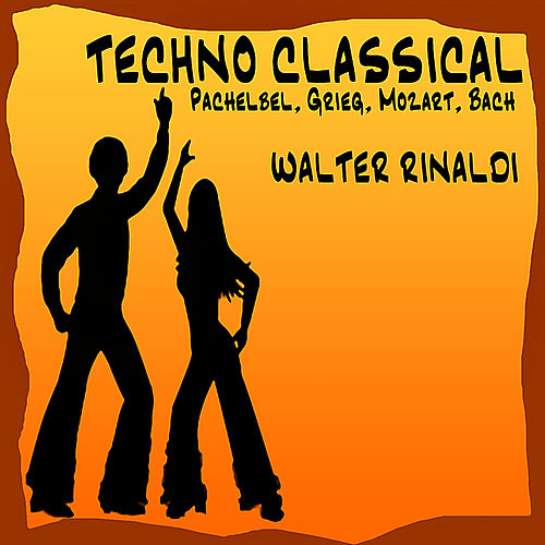 Techno Classical: Pachelbel - Grieg - Mozart - Bach by Walter Rinaldi