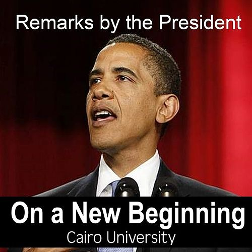 Remarks of the President On A New Beginning - Cairo University By Barack Obama by President Barack Obama