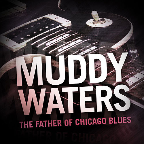 Muddy Waters - The Father of Chicago Blues by Muddy Waters
