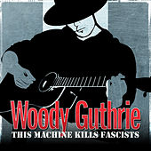 Woody Guthrie - This Machine Kills Fascists by Woody Guthrie