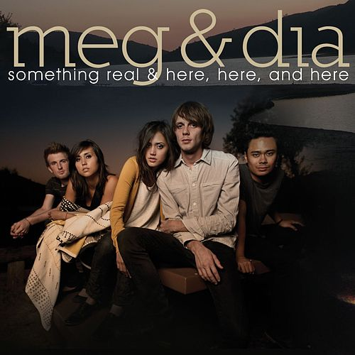 Something Real & Here, Here and Here by Meg & Dia