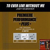 To Ever Live Without Me (Premiere Performance Plus Track) by Jody McBrayer