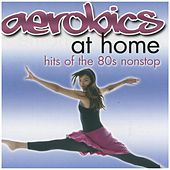 Aerobics At Home: Hits Of The 80s Nonstop by Various Artists