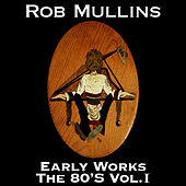 Early Works The 80's Vol. I by Rob Mullins