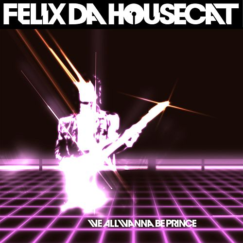 We All Wanna Be Prince (Single) by Felix Da Housecat
