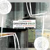 Truelovewaits: Christopher O'Riley Plays Radiohead by Christopher O'Riley