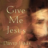 Give Me Jesus by David Haas