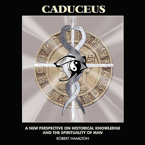 Caduceus: a New Perspective On Historical Knowledge and the Spirituality of Man by Robert Hamilton
