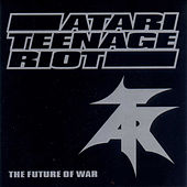 The Future Of War by Atari Teenage Riot