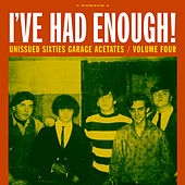 I've Had Enough!: Unissued Sixties Garage Acetates, Volume Four by Various Artists