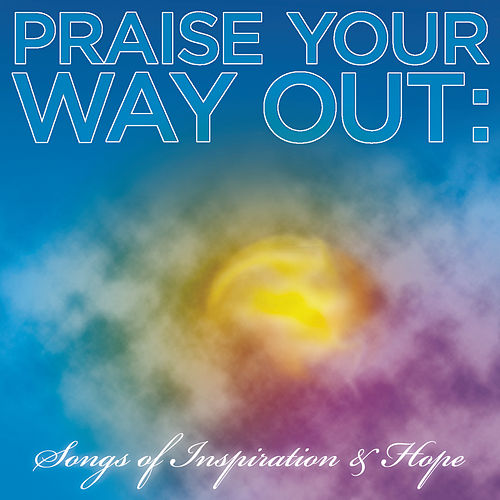 Praise Your Way Out: Songs of Inspiration & Hope by Various Artists
