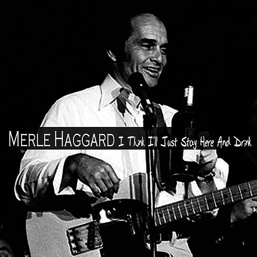 I Think I'll Just Stay Here And Drink by Merle Haggard