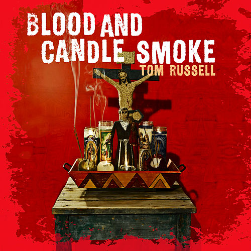Blood And Candle Smoke by Tom Russell