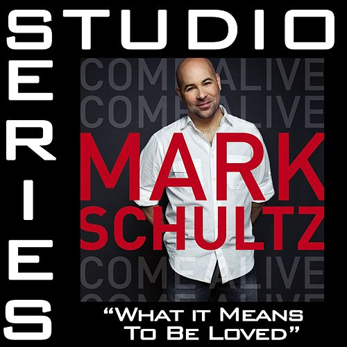 What It Means To Be Loved [Studio Series Performance Track] by Mark Schultz
