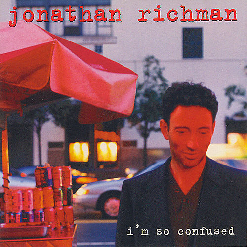 I'm So Confused by Jonathan Richman