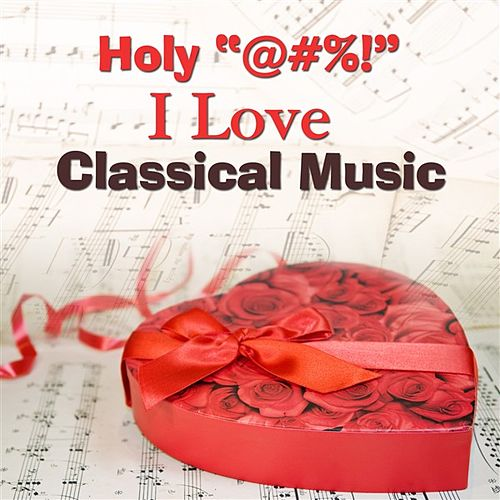 Holy '@#%!' I Love Classical Music by Various Artists