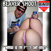 Where is the P***y and Beer? by Beaver Shoot