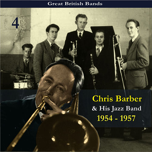 Great British Bands / Chris Barber & His Jazz Band, Volume 4 / Recordings 1954 - 1957 by Chris Barber