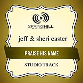 Praise His Name (Studio Track) by Jeff and Sheri Easter