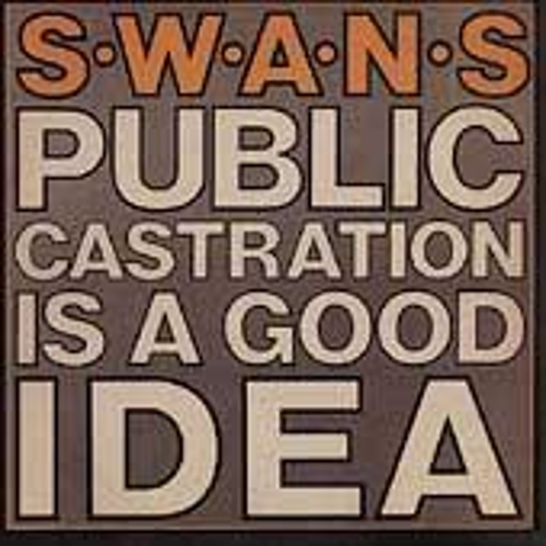 Public Castration Is A Good Idea by Swans