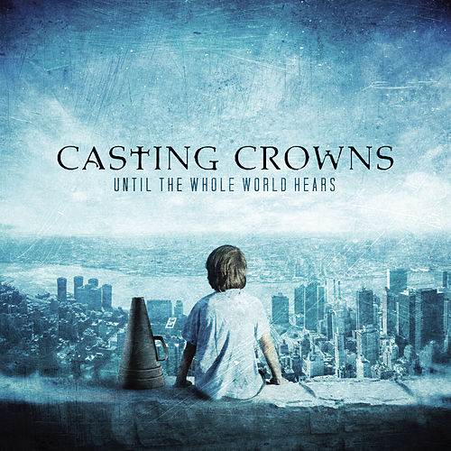Until The Whole World Hears by Casting Crowns
