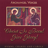 Christ Is Born! Give Glory! Orthodox Hymns, Chants, and Carols by Archangel Voices