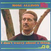 I Don't Worry About A Thing by Mose Allison