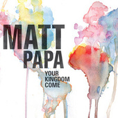 Your Kingdom Come by Matt Papa