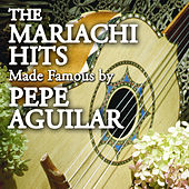 The Mariachi Hits made Famous By Pepe Aguilar by Mariachi Aguila Real