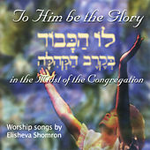 To Him Be The Glory - In The Midst Of The Congregation by Elisheva Shomron