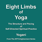 Eight Limbs of Yoga - The Structure and Pacing of Self-Directed Spiritual Practice by Yogani