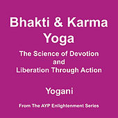 Bhakti and Karma Yoga - The Science of Devotion and Liberation Through Action by Yogani