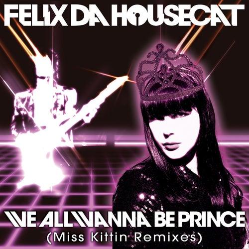We All Wanna Be Prince (Miss Kittin Remixes) by Felix Da Housecat